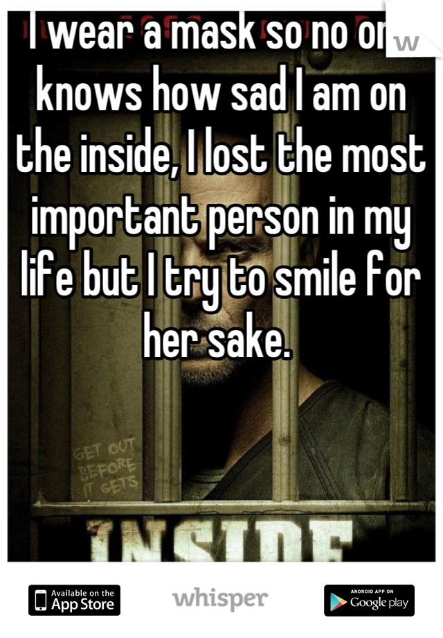 I wear a mask so no one knows how sad I am on the inside, I lost the most important person in my life but I try to smile for her sake.