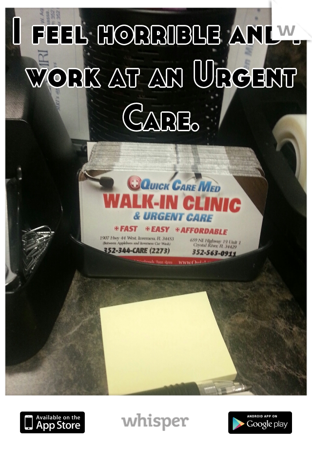 I feel horrible and I work at an Urgent Care.