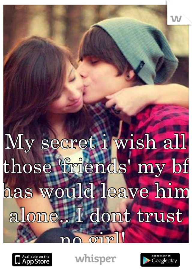 My secret i wish all those 'friends' my bf has would leave him alone.. I dont trust no girl!