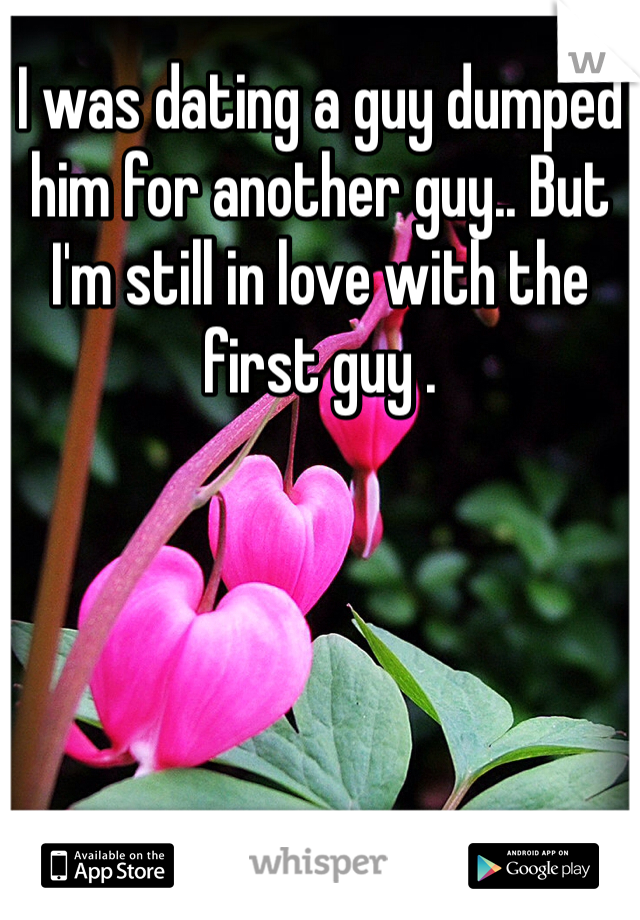 I was dating a guy dumped him for another guy.. But I'm still in love with the first guy .