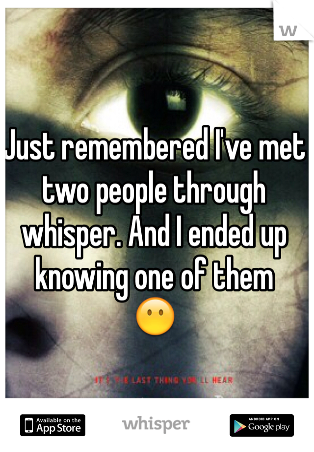 Just remembered I've met two people through whisper. And I ended up knowing one of them 😶
