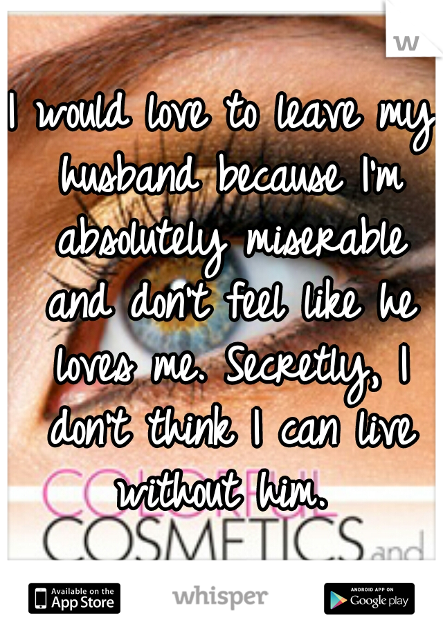 I would love to leave my husband because I'm absolutely miserable and don't feel like he loves me. Secretly, I don't think I can live without him.