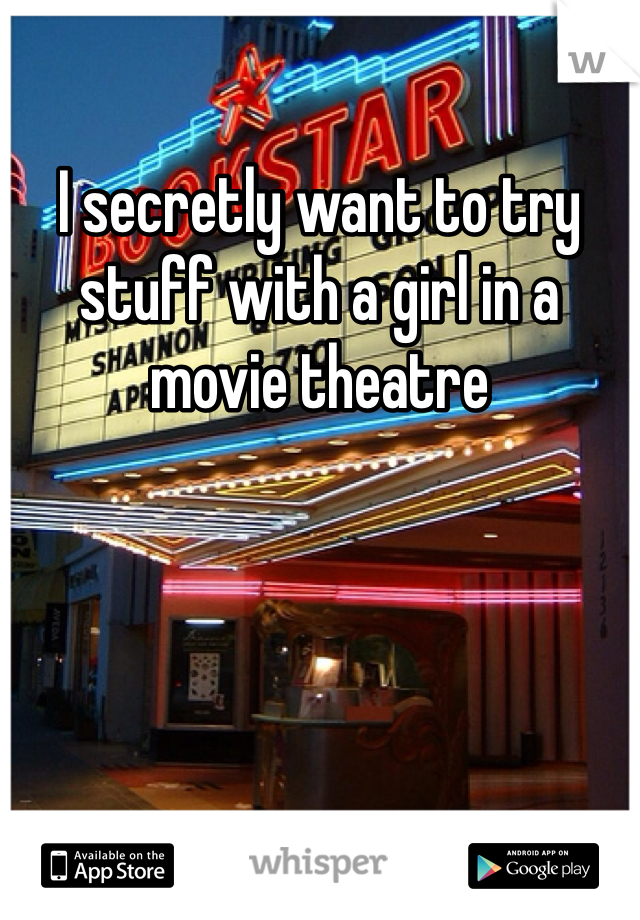 I secretly want to try stuff with a girl in a movie theatre