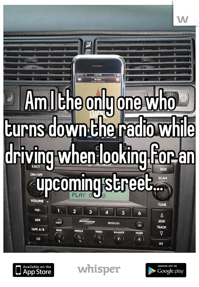 Am I the only one who turns down the radio while driving when looking for an upcoming street...