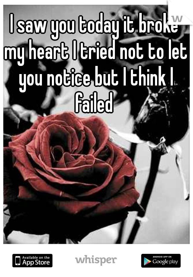 I saw you today it broke my heart I tried not to let you notice but I think I failed