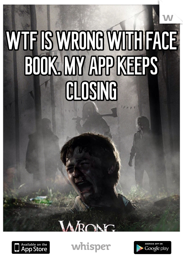 WTF IS WRONG WITH FACE BOOK. MY APP KEEPS CLOSING