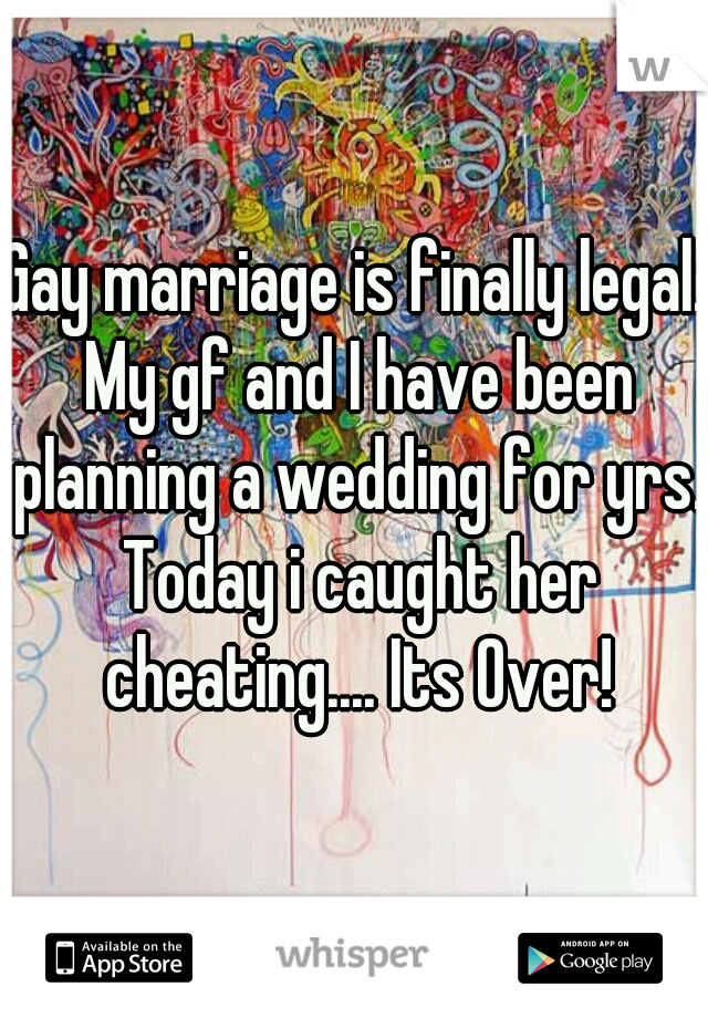 Gay marriage is finally legal. My gf and I have been planning a wedding for yrs. Today i caught her cheating.... Its Over!