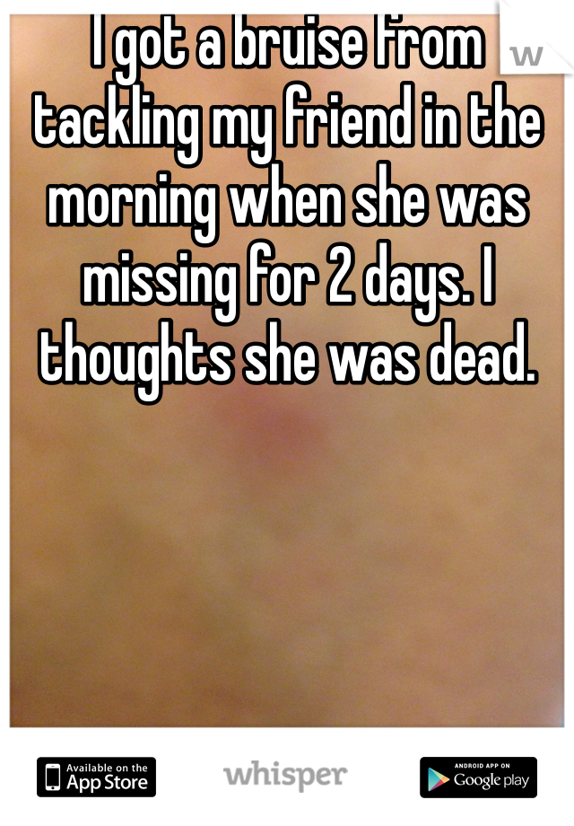 I got a bruise from tackling my friend in the morning when she was missing for 2 days. I thoughts she was dead.