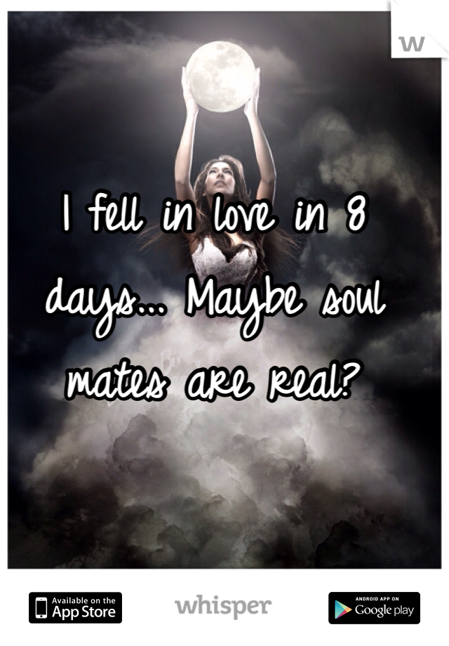 I fell in love in 8 days... Maybe soul mates are real?