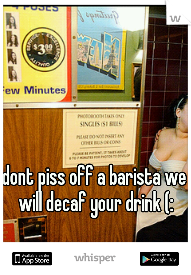dont piss off a barista we will decaf your drink (: