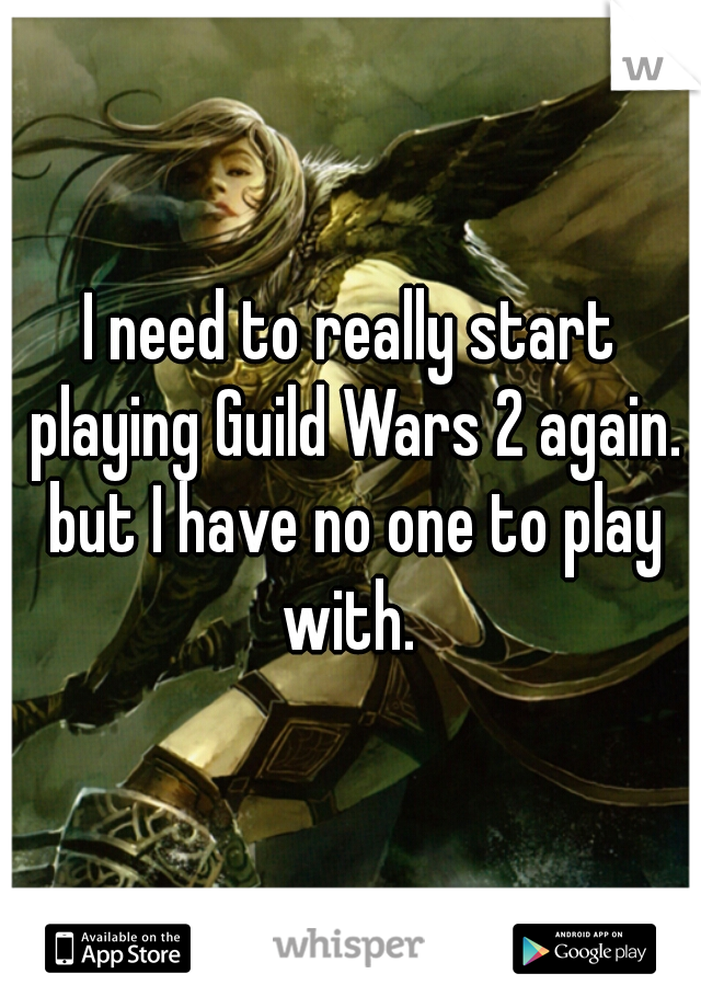 I need to really start playing Guild Wars 2 again. but I have no one to play with.