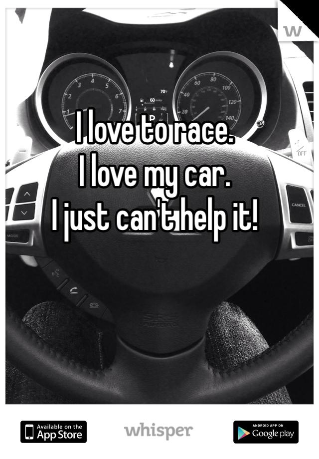 I love to race.  I love my car.  I just can't help it!