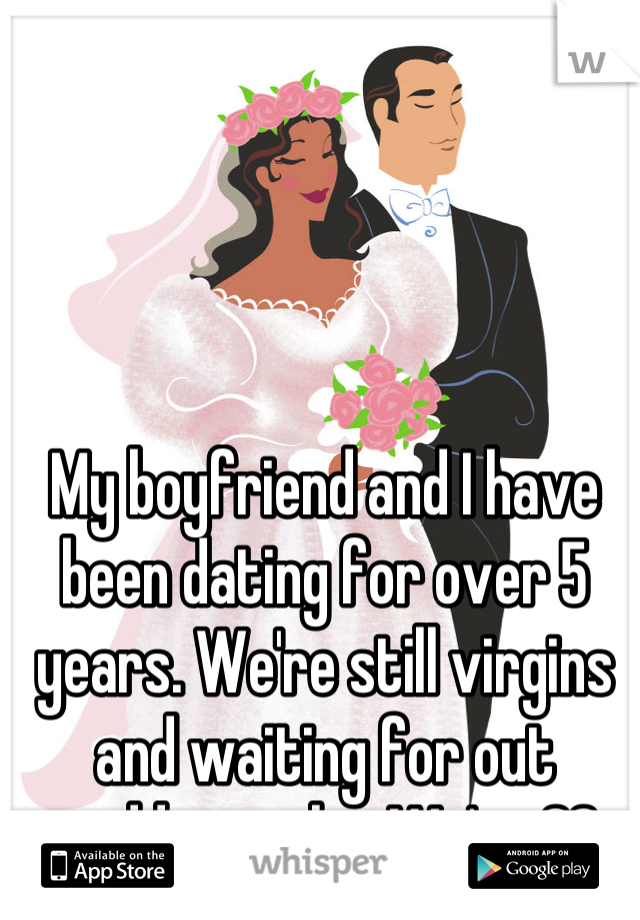 My boyfriend and I have been dating for over 5 years. We're still virgins and waiting for out wedding night. We're 22