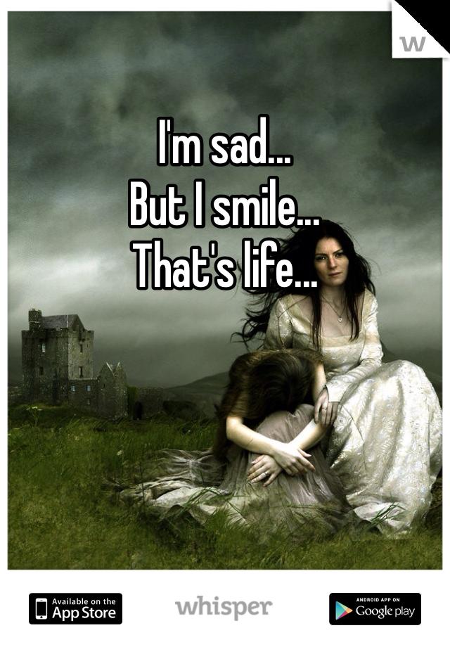 I'm sad...  But I smile...  That's life...