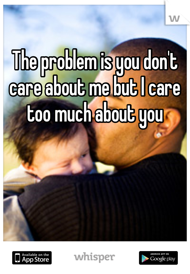 The problem is you don't care about me but I care too much about you