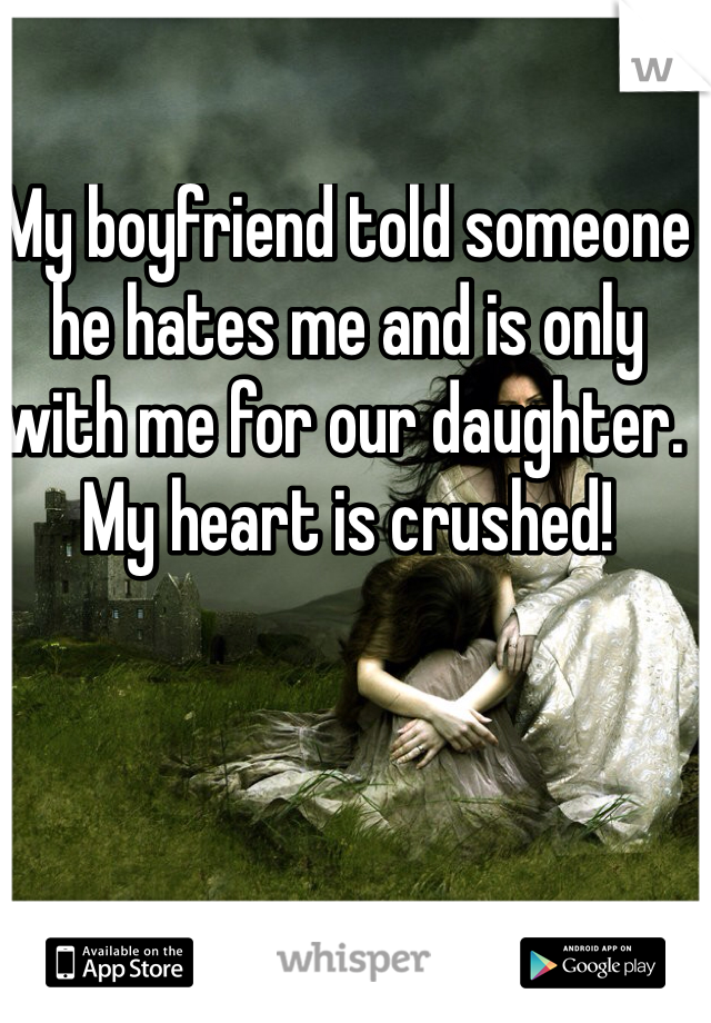 My boyfriend told someone he hates me and is only with me for our daughter. My heart is crushed!
