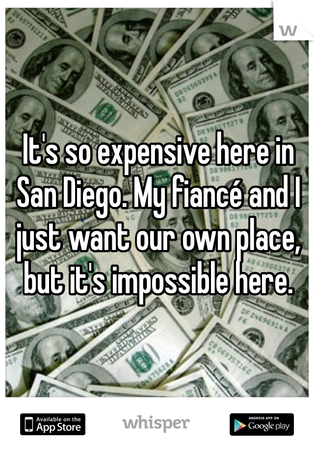 It's so expensive here in San Diego. My fiancé and I just want our own place, but it's impossible here.