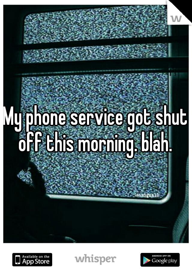 My phone service got shut off this morning. blah.