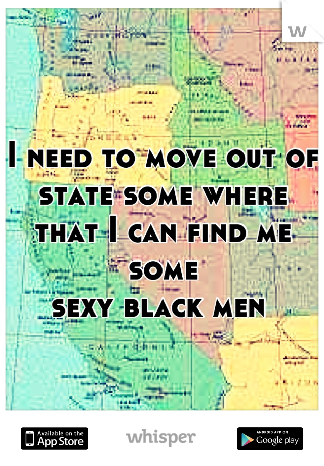 I need to move out of state some where that I can find me some  sexy black men