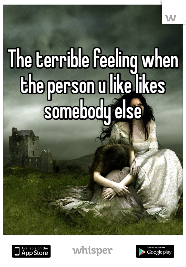The terrible feeling when the person u like likes somebody else