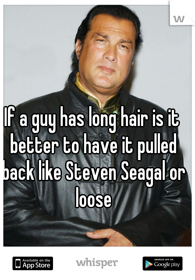 If a guy has long hair is it better to have it pulled back like Steven Seagal or loose