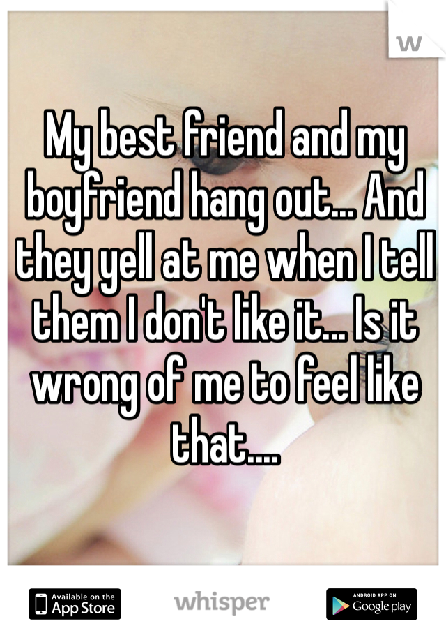 My best friend and my boyfriend hang out... And they yell at me when I tell them I don't like it... Is it wrong of me to feel like that....