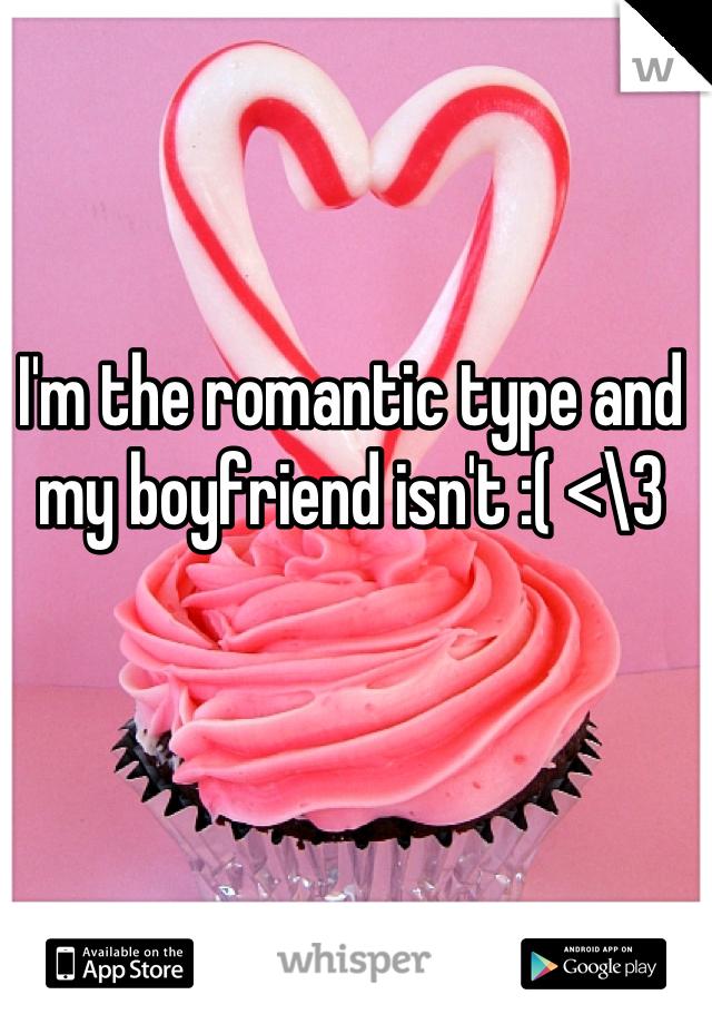 I'm the romantic type and my boyfriend isn't :( <\3