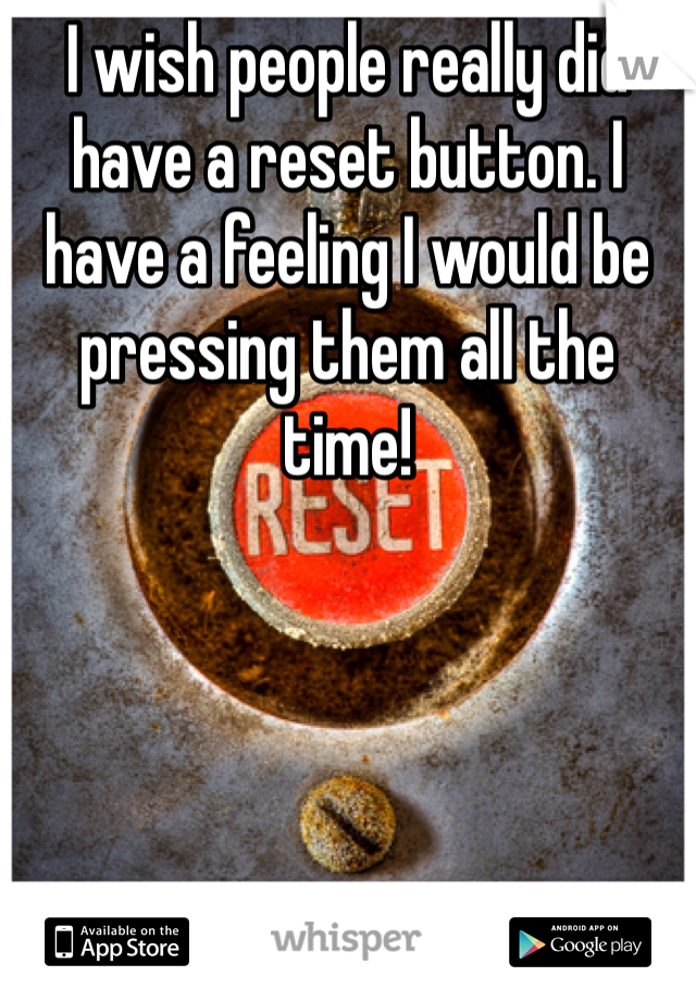 I wish people really did have a reset button. I have a feeling I would be pressing them all the time!