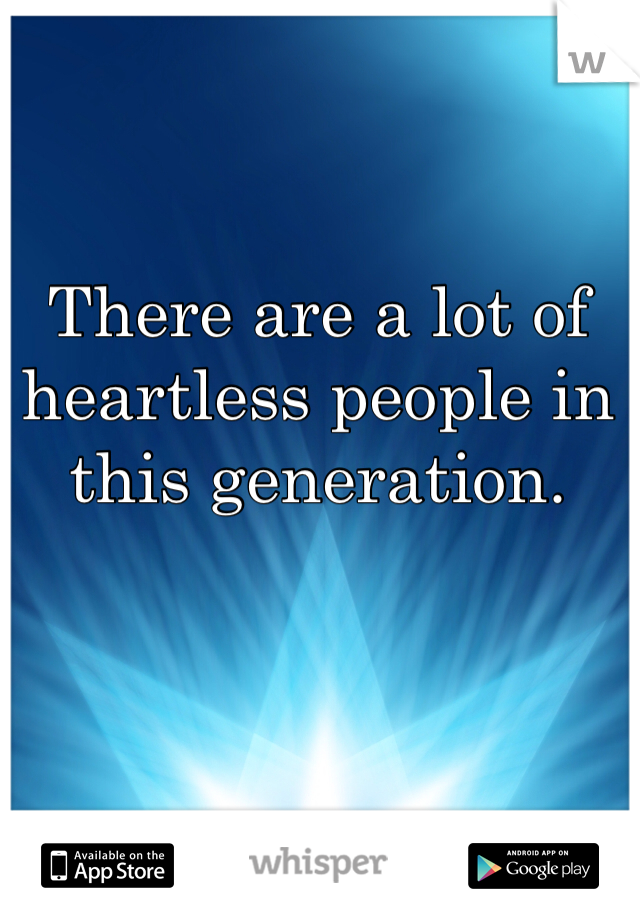 There are a lot of heartless people in this generation.