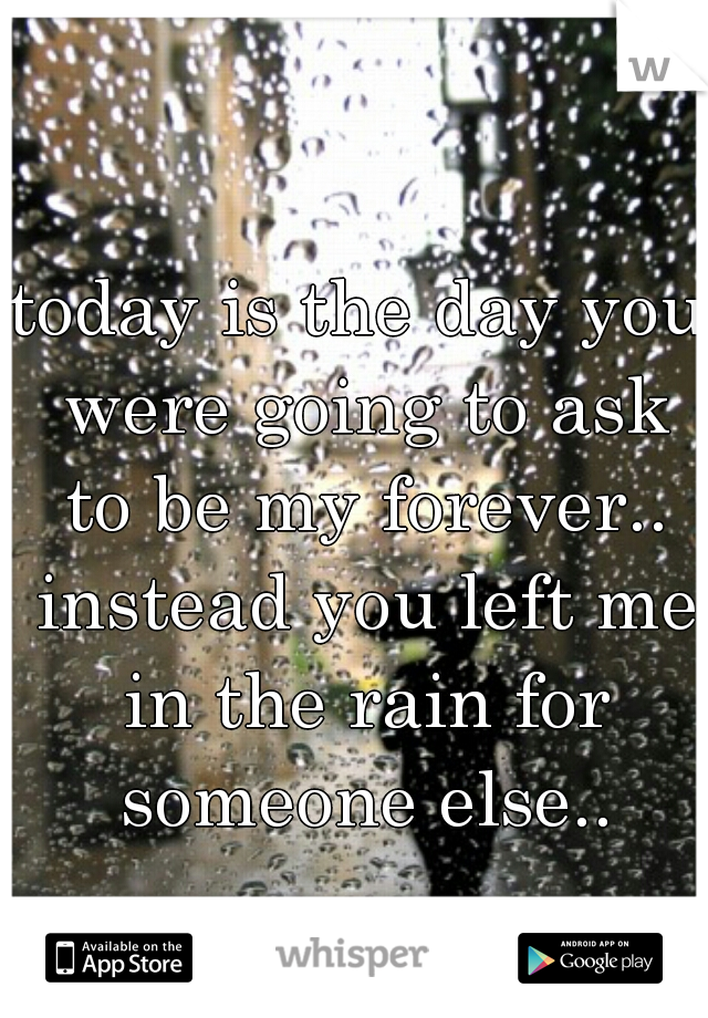 today is the day you were going to ask to be my forever.. instead you left me in the rain for someone else..