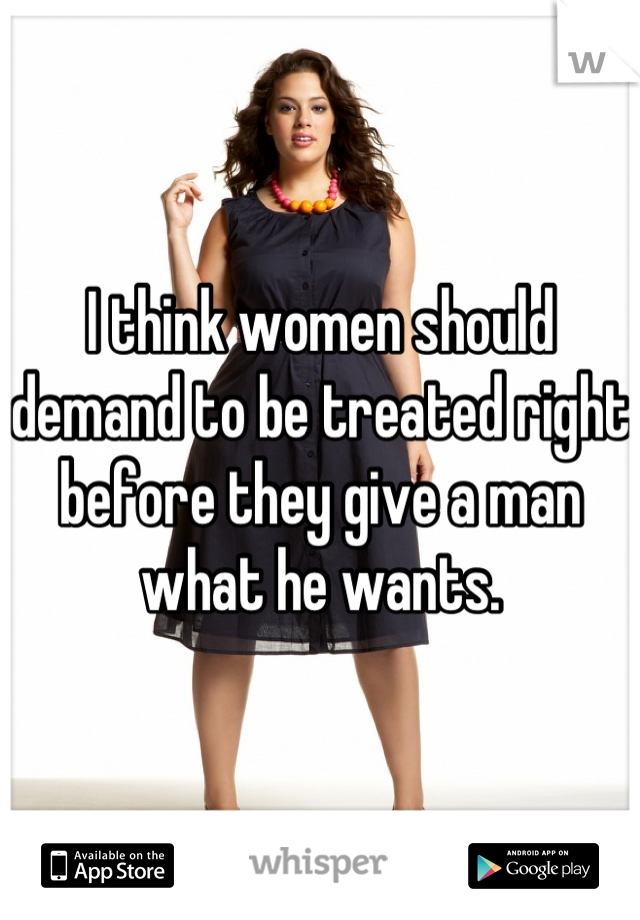 I think women should demand to be treated right before they give a man what he wants.