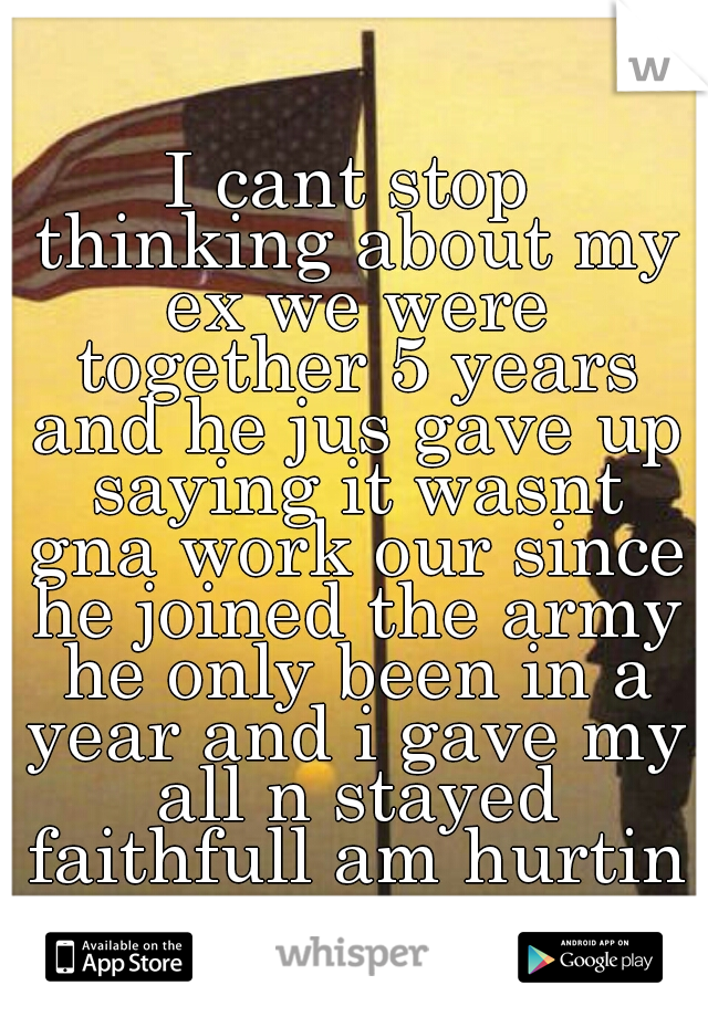I cant stop thinking about my ex we were together 5 years and he jus gave up saying it wasnt gna work our since he joined the army he only been in a year and i gave my all n stayed faithfull am hurtin