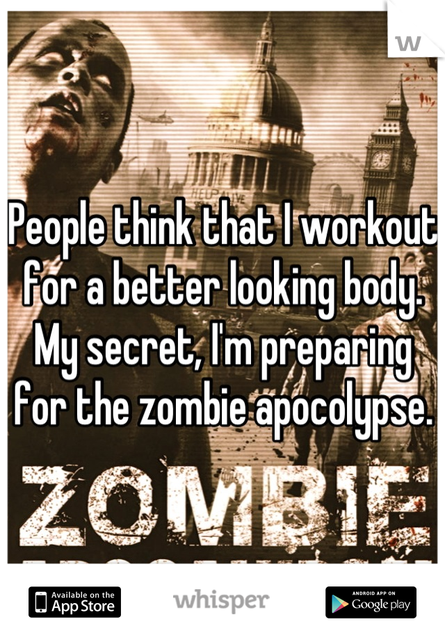 People think that I workout for a better looking body. My secret, I'm preparing for the zombie apocolypse.