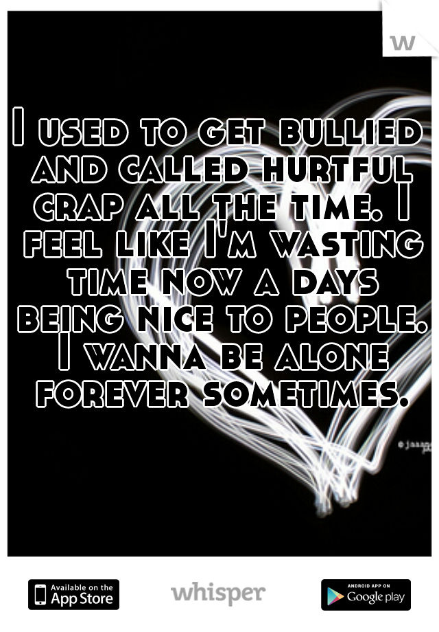 I used to get bullied and called hurtful crap all the time. I feel like I'm wasting time now a days being nice to people. I wanna be alone forever sometimes.