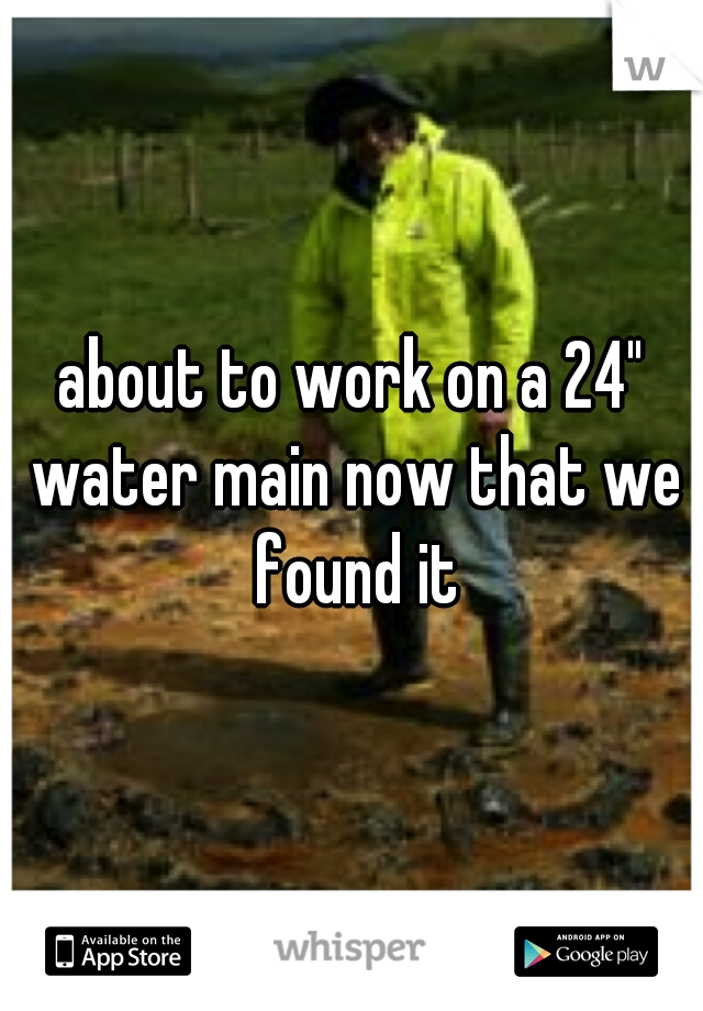 """about to work on a 24"""" water main now that we found it"""