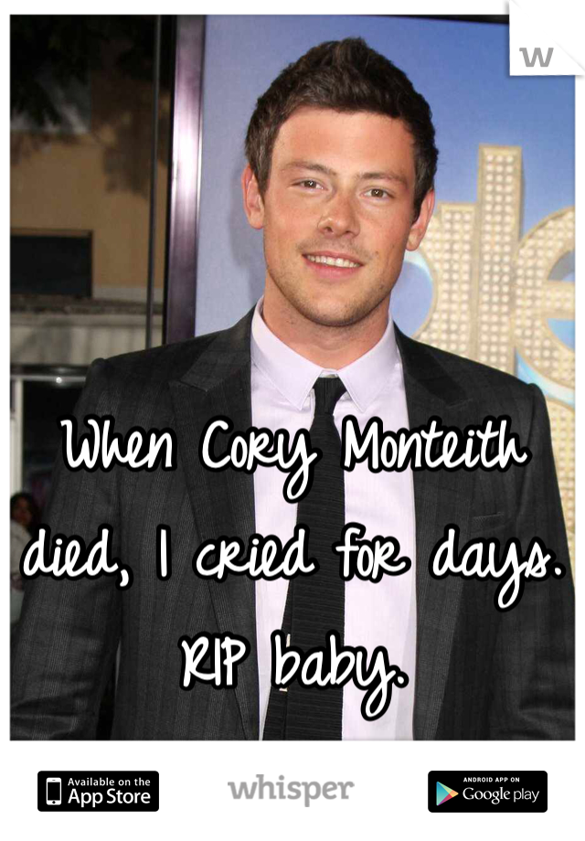 When Cory Monteith died, I cried for days. RIP baby.