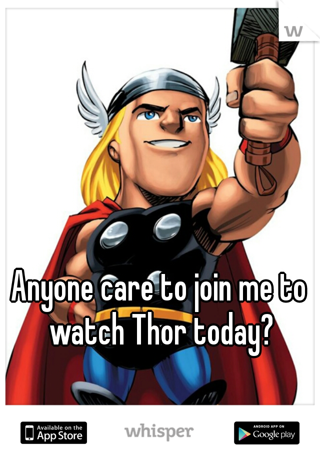 Anyone care to join me to watch Thor today?