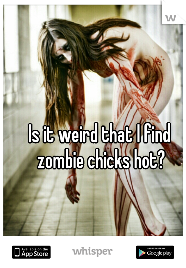Is it weird that I find zombie chicks hot?