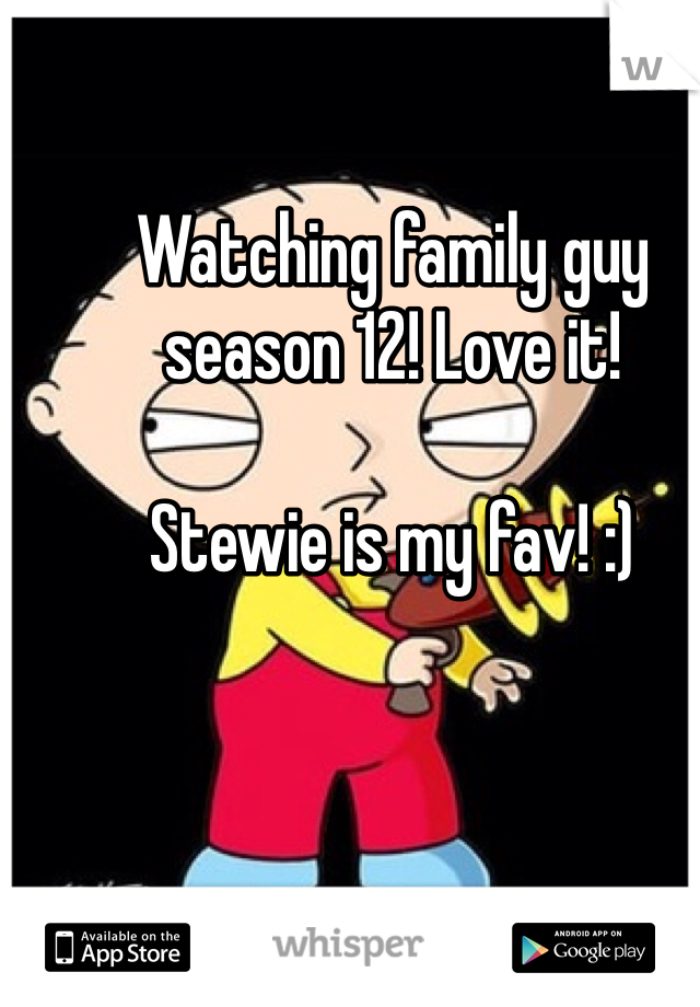 Watching family guy season 12! Love it!   Stewie is my fav! :)