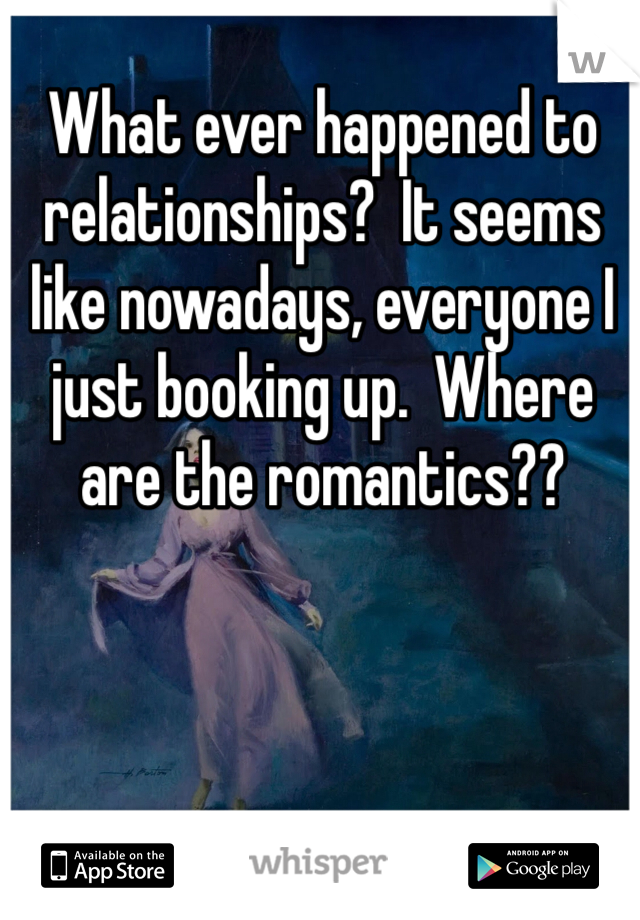 What ever happened to relationships?  It seems like nowadays, everyone I just booking up.  Where are the romantics??