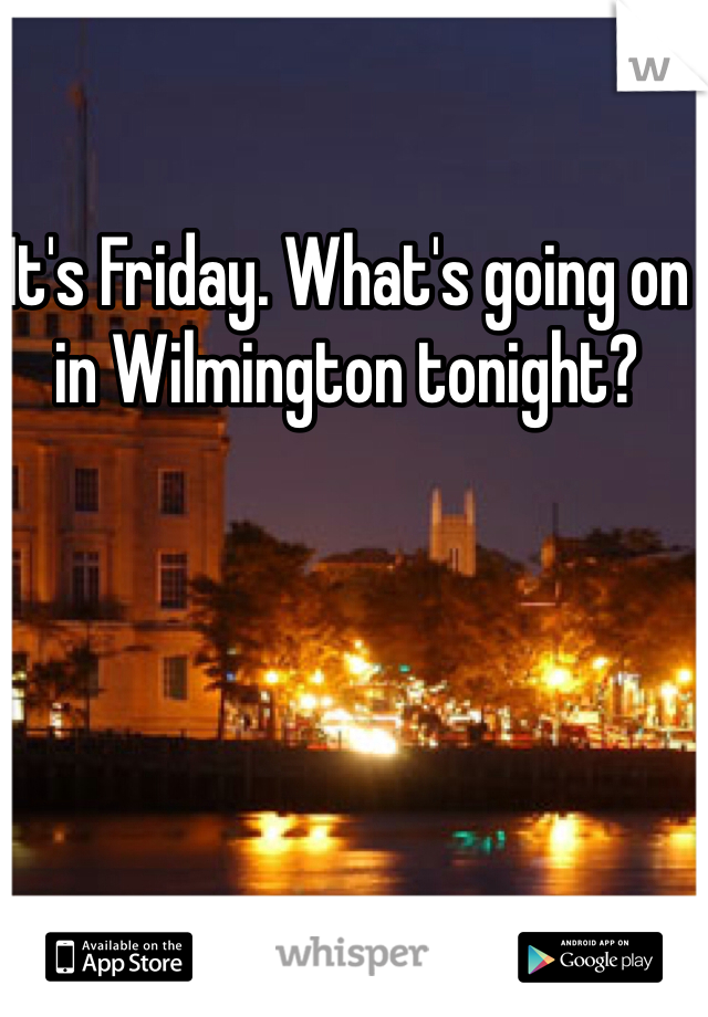 It's Friday. What's going on in Wilmington tonight?