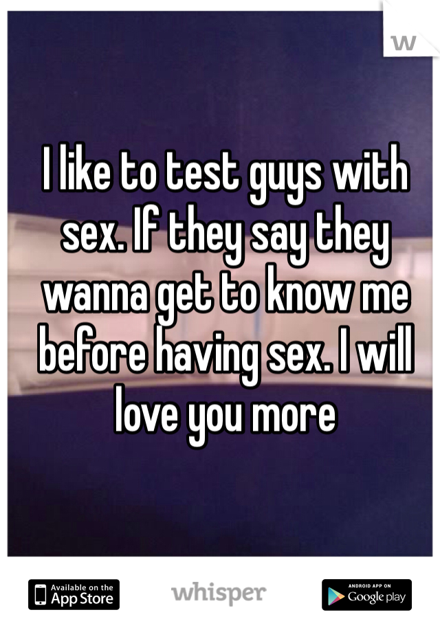 I like to test guys with sex. If they say they wanna get to know me before having sex. I will love you more