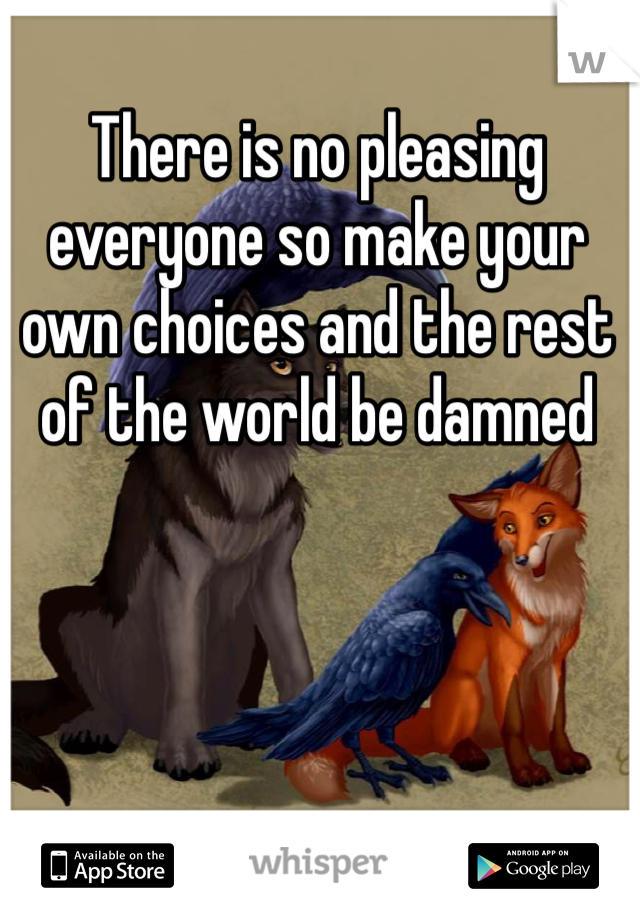 There is no pleasing everyone so make your own choices and the rest of the world be damned