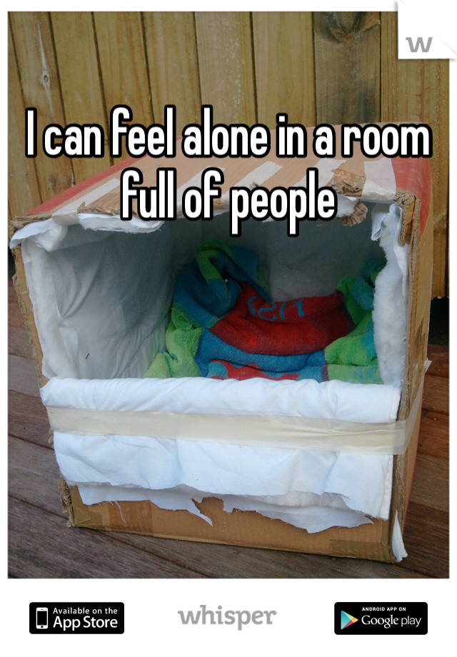 I can feel alone in a room full of people