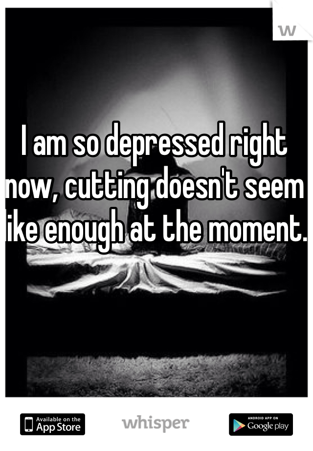 I am so depressed right now, cutting doesn't seem like enough at the moment.