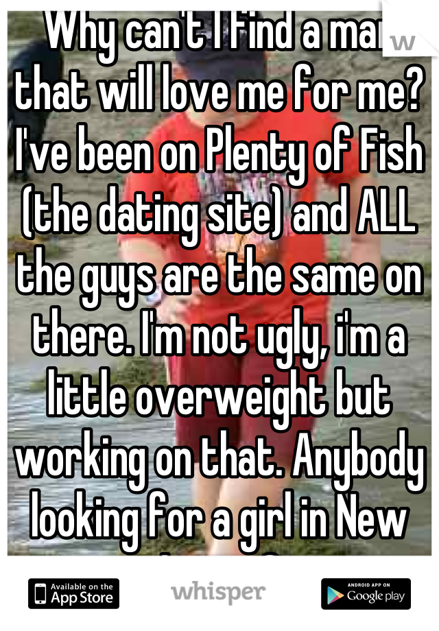 Why can't I find a man that will love me for me? I've been on Plenty of Fish (the dating site) and ALL the guys are the same on there. I'm not ugly, i'm a little overweight but working on that. Anybody looking for a girl in New Jersey?