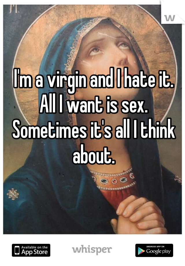 I'm a virgin and I hate it. All I want is sex. Sometimes it's all I think about.