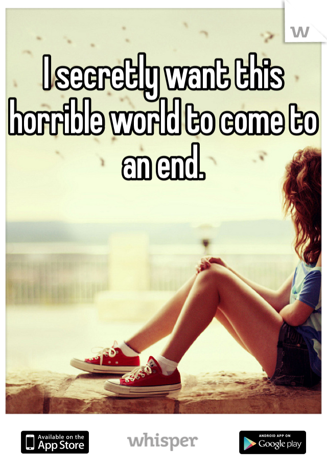 I secretly want this horrible world to come to an end.