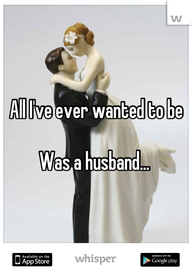All I've ever wanted to be   Was a husband...