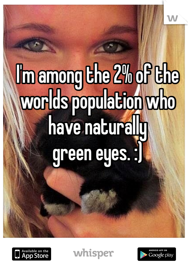 I'm among the 2% of the worlds population who have naturally  green eyes. :)